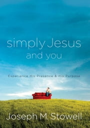 Simply Jesus and You - Experience His Presence & His Purpose ebook by Joseph M. Stowell