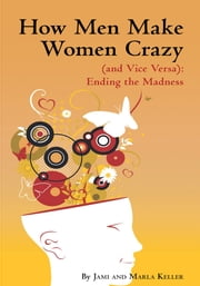 How Men Make Women Crazy (and Vice Versa): Ending the Madness ebook by Jami; Marla Keller
