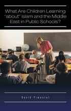 "What Are Children Learning ""about"" Islam and the Middle East in Public Schools? ebook by David Pimentel"