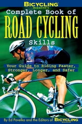 Bicycling Magazine's Complete Book of Road Cycling Skills - Your Guide to Riding Faster, Stronger, Longer, and Safer ebook by Ed Pavelka,The Editors of Bicycling