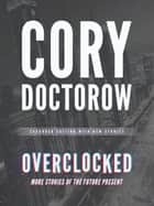 Overclocked - More Stories of the Future Present ebook by various narrators, Paul Michael Garcia, Jeffrey Kafer,...