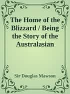 The Home of the Blizzard / Being the Story of the Australasian Antarctic Expedition, 1911-1914 ebook by Sir Douglas Mawson