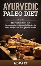 Ayurvedic Paleo Diet: The Practical Paleo Diet Recommended in Ayurveda Classics for Rapid Weight Loss and Optimum Health ebook by Advait