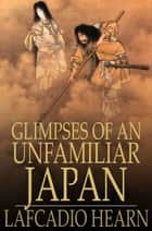 Glimpses of an Unfamiliar Japan - First Series ebook by Lafcadio Hearn