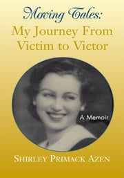 Moving Tales: My Journey From Victim to Victor ebook by Shirley Primack Azen