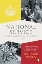 National Service - A Generation in Uniform 1945-1963 ebook by Richard Vinen