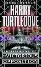 The Victorious Opposition (American Empire, Book Three) ebook by Harry Turtledove