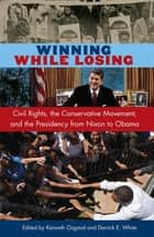 Winning While Losing - Civil Rights, The Conservative Movement and the Presidency from Nixon to Obama ebook by Derrick E White, Kenneth Osgood