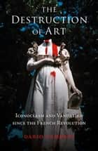The Destruction of Art - Iconoclasm and Vandalism since the French Revolution eBook by Dario Gamboni