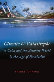 Climate and Catastrophe in Cuba and the Atlantic World in the Age of Revolution ebook by Sherry Johnson