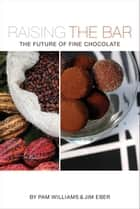 Raising the Bar: The Future of Fine Chocolate ebook by Pam Williams, Jim Eber