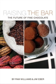 Raising the Bar: The Future of Fine Chocolate ebook by Pam Williams,Jim Eber