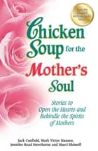 Chicken Soup for the Mother's Soul - Stories to Open the Hearts and Rekindle the Spirits of Mothers ebook by Jack Canfield, Mark Victor Hansen