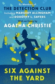 Six Against the Yard ebook by The Detection Club, Margery Allingham, Ronald Knox,...