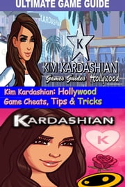 Kim Kardashian: Hollywood Game Cheats, Tips & Tricks ebook by Games Guides
