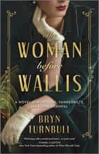 The Woman Before Wallis - A Novel of Windsors, Vanderbilts, and Royal Scandal ebook by