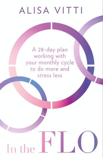 In the FLO: A 28-day plan working with your monthly cycle to do more and stress less ebook by Alisa Vitti
