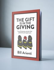 The Gift Is In The Giving - True Christmas stories that will thrill and inspire you ebook by Bill Arienti