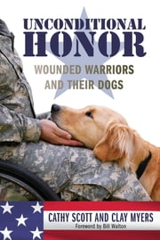 Unconditional Honor - Wounded Warriors and Their Dogs ebook by Cathy Scott,Clay Myers