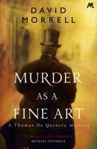 Murder as a Fine Art - Thomas and Emily De Quincey 1 eBook by David Morrell, David Morrell