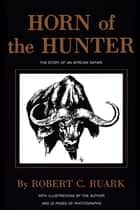 Horn of the Hunter - The Story of an African Safari ebook by R. Ruark