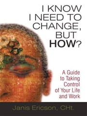 I Know I Need to Change, But How?: A Guide to Taking Control of Your Life and Work ebook by Ericson Cht, Janis
