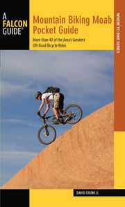 Mountain Biking Moab Pocket Guide - More than 40 of the Area's Greatest Off-Road Bicycle Rides ebook by David Crowell