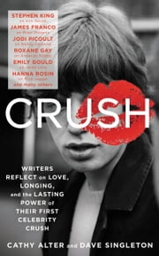 CRUSH - Writers Reflect on Love, Longing, and the Power of Their First Celebrity Crush ebook by Cathy Alter,Dave Singleton