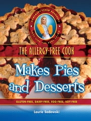 The Allergy-Free Cook Makes Pies and Desserts - Gluten-Free, Dairy-Free, Egg Free, Soy Free ebook by Laurie Sadowski