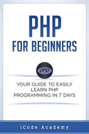 PHP for Beginners: Your Guide to Easily Learn PHP In 7 Days ebook by i Code Academy