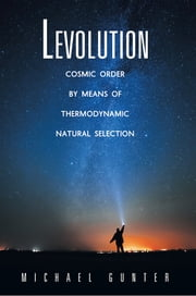 Levolution - Cosmic Order by Means of Thermodynamic Natural Selection ebook by Michael Gunter