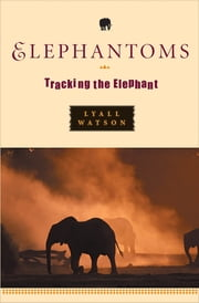 Elephantoms: Tracking the Elephant ebook by Lyall Watson