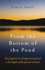 From the Bottom of the Pond - The Forgotten Art of Experiencing God in the Depths of the Present Moment ebook by Simon Small