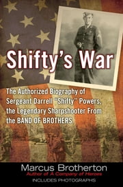 "Shifty's War - The Authorized Biography of Sergeant Darrell ""Shifty"" Powers, the Legendary Shar pshooter from the Band of Brothers ebook by Marcus Brotherton"