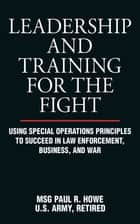 Leadership and Training for the Fight - Using Special Operations Principles to Succeed in Law Enforcement, Business, and War ebook by Paul R. Howe