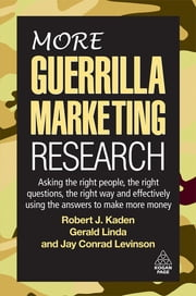 More Guerrilla Marketing Research - Asking the Right People, the Right Questions, the Right Way, and Effectively Using the Answers to Make More Money ebook by Gerald Linda,Jay Conrad Levinson,Robert J. Kaden