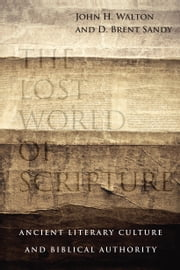 The Lost World of Scripture - Ancient Literary Culture and Biblical Authority ebook by John H. Walton,Brent Sandy
