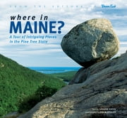 Where in Maine - A Tour of Intriguing Places in the Pine Tree State ebook by Andrew Vietze,Kevin Shields