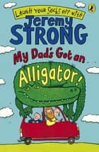 My Dad's Got an Alligator! ebook by Jeremy Strong