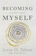 Becoming Myself - A Psychiatrist's Memoir ebook by Irvin Yalom