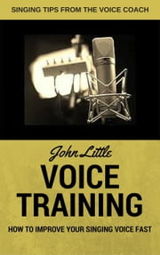 Voice Training - How To Improve Your Singing Voice Fast. Singing Tips From The Voice Coach ebook by John Little