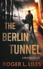 The Berlin Tunnel--A Cold War Thriller ebook by Roger Liles