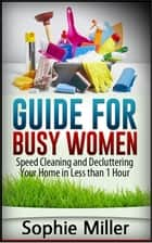 Guide for Busy Women: Speed Cleaning and Decluttering Your Home in Less Than 1 hour ebook by Sophie Miller