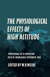 The Physiological Effects of High Altitude: Proceedings of a Symposium Held at Interlaken, September 18-22, 1962 ebook by Weihe, W. H.