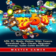 Bloons TD 6, APK, PC, Mods, Online, Wiki, Towers, Download, Tips, Cheats, Upgrades, Strategy, Game Guide Unofficial audiobook by Master Gamer