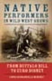 Native Performers in Wild West Shows - From Buffalo Bill to Euro Disney ebook by Linda Scarangella McNenly