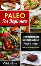 Paleo For Beginners: Start Your Ideal 7-Day Paleo Diet Plan For Beginners To lose Weight In 21 days - paleo diet ebook by Olivia Rose