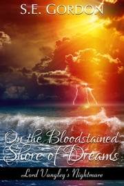 On the Bloodstained Shore of Dreams - (Lord Vangley's Nightmare) ebook by S.E. Gordon