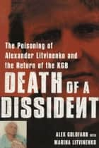 Death of a Dissident: The Poisoning of Alexander Litvinenko and the Return of the KGB ebook by Alex Goldfarb,Marina Litvinenko