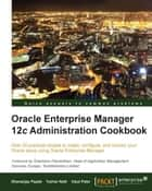 Oracle Enterprise Manager 12c Administration Cookbook ebook by Dhananjay Papde, Vipul Patel, Tushar Nath